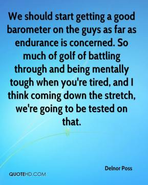 Delnor Poss - We should start getting a good barometer on the guys as far as endurance is concerned. So much of golf of battling through and being mentally tough when you're tired, and I think coming down the stretch, we're going to be tested on that.
