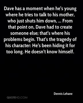 Dave has a moment when he's young where he tries to talk to his mother, who just shuts him down, ... From that point on, Dave had to create someone else; that's where his problems begin. That's the tragedy of his character: He's been hiding it for too long. He doesn't know himself.