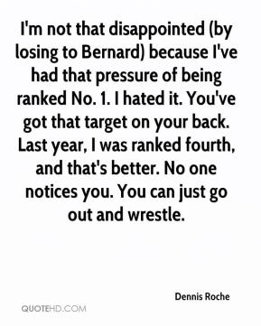 Dennis Roche - I'm not that disappointed (by losing to Bernard) because I've had that pressure of being ranked No. 1. I hated it. You've got that target on your back. Last year, I was ranked fourth, and that's better. No one notices you. You can just go out and wrestle.