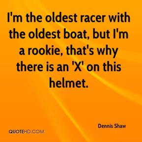 Dennis Shaw - I'm the oldest racer with the oldest boat, but I'm a rookie, that's why there is an 'X' on this helmet.