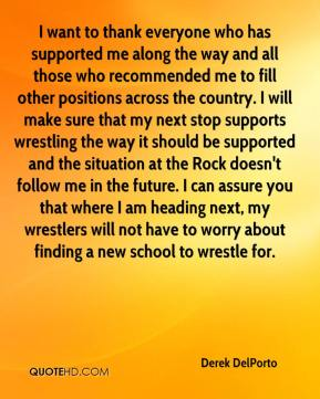 Derek DelPorto - I want to thank everyone who has supported me along the way and all those who recommended me to fill other positions across the country. I will make sure that my next stop supports wrestling the way it should be supported and the situation at the Rock doesn't follow me in the future. I can assure you that where I am heading next, my wrestlers will not have to worry about finding a new school to wrestle for.