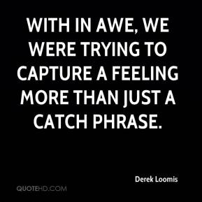 Derek Loomis - With In Awe, we were trying to capture a feeling more than just a catch phrase.