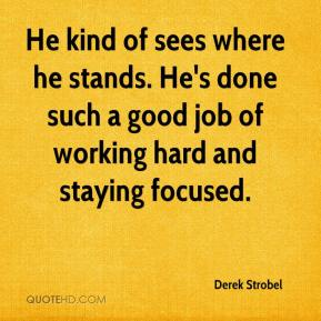 Derek Strobel - He kind of sees where he stands. He's done such a good job of working hard and staying focused.