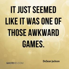 DeSean Jackson - It just seemed like it was one of those awkward games.