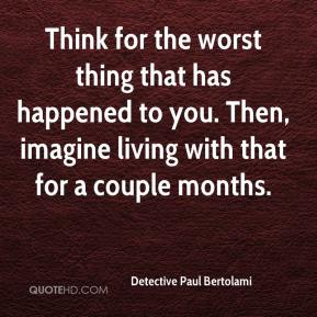 Detective Paul Bertolami - Think for the worst thing that has happened to you. Then, imagine living with that for a couple months.