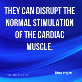 Diane Meyers - They can disrupt the normal stimulation of the cardiac muscle.