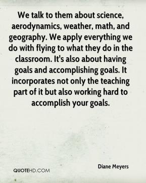 Diane Meyers - We talk to them about science, aerodynamics, weather, math, and geography. We apply everything we do with flying to what they do in the classroom. It's also about having goals and accomplishing goals. It incorporates not only the teaching part of it but also working hard to accomplish your goals.
