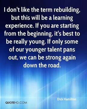 I don't like the term rebuilding, but this will be a learning experience. If you are starting from the beginning, it's best to be really young. If only some of our younger talent pans out, we can be strong again down the road.