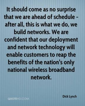 Dick Lynch - It should come as no surprise that we are ahead of schedule - after all, this is what we do, we build networks. We are confident that our deployment and network technology will enable customers to reap the benefits of the nation's only national wireless broadband network.