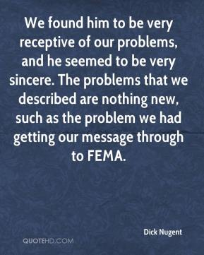Dick Nugent - We found him to be very receptive of our problems, and he seemed to be very sincere. The problems that we described are nothing new, such as the problem we had getting our message through to FEMA.