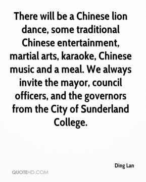 Ding Lan - There will be a Chinese lion dance, some traditional Chinese entertainment, martial arts, karaoke, Chinese music and a meal. We always invite the mayor, council officers, and the governors from the City of Sunderland College.