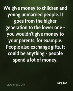 Ding Lan - We give money to children and young unmarried people. It goes from the higher generation to the lower one - you wouldn't give money to your parents, for example. People also exchange gifts. It could be anything - people spend a lot of money.