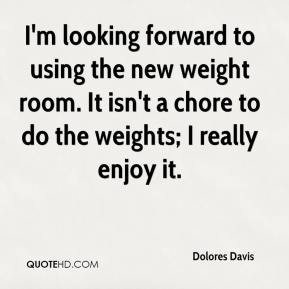 Dolores Davis - I'm looking forward to using the new weight room. It isn't a chore to do the weights; I really enjoy it.