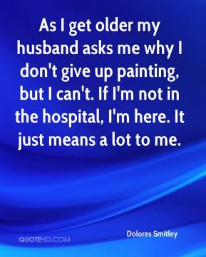Dolores Smitley - As I get older my husband asks me why I don't give up painting, but I can't. If I'm not in the hospital, I'm here. It just means a lot to me.