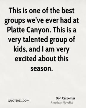 Don Carpenter - This is one of the best groups we've ever had at Platte Canyon. This is a very talented group of kids, and I am very excited about this season.