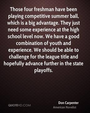Don Carpenter - Those four freshman have been playing competitive summer ball, which is a big advantage. They just need some experience at the high school level now. We have a good combination of youth and experience. We should be able to challenge for the league title and hopefully advance further in the state playoffs.