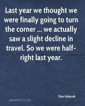Last year we thought we were finally going to turn the corner ... we actually saw a slight decline in travel. So we were half-right last year.