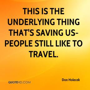 Don Holecek - This is the underlying thing that's saving us- people still like to travel.