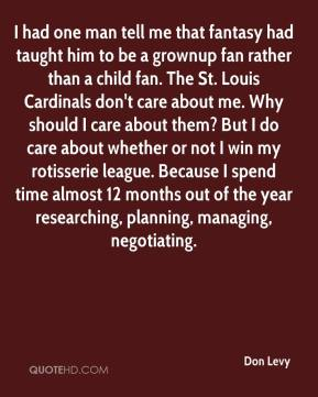 Don Levy - I had one man tell me that fantasy had taught him to be a grownup fan rather than a child fan. The St. Louis Cardinals don't care about me. Why should I care about them? But I do care about whether or not I win my rotisserie league. Because I spend time almost 12 months out of the year researching, planning, managing, negotiating.