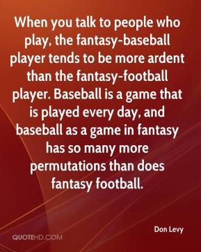 Don Levy - When you talk to people who play, the fantasy-baseball player tends to be more ardent than the fantasy-football player. Baseball is a game that is played every day, and baseball as a game in fantasy has so many more permutations than does fantasy football.