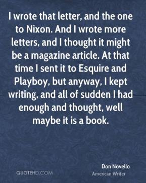 Don Novello - I wrote that letter, and the one to Nixon. And I wrote more letters, and I thought it might be a magazine article. At that time I sent it to Esquire and Playboy, but anyway, I kept writing, and all of sudden I had enough and thought, well maybe it is a book.