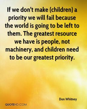 Don Whitney - If we don't make (children) a priority we will fail because the world is going to be left to them. The greatest resource we have is people, not machinery, and children need to be our greatest priority.