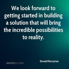 Donald Berryman - We look forward to getting started in building a solution that will bring the incredible possibilities to reality.
