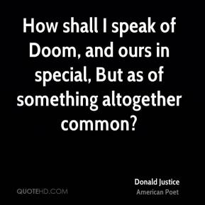 Donald Justice - How shall I speak of Doom, and ours in special, But as of something altogether common?