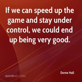 Dorne Hall - If we can speed up the game and stay under control, we could end up being very good.