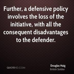 Douglas Haig - Further, a defensive policy involves the loss of the initiative, with all the consequent disadvantages to the defender.