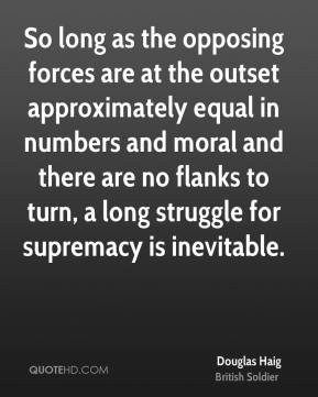 So long as the opposing forces are at the outset approximately equal in numbers and moral and there are no flanks to turn, a long struggle for supremacy is inevitable.