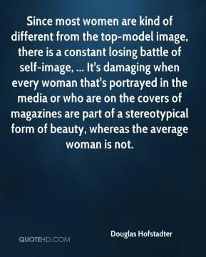 Douglas Hofstadter - Since most women are kind of different from the top-model image, there is a constant losing battle of self-image, ... It's damaging when every woman that's portrayed in the media or who are on the covers of magazines are part of a stereotypical form of beauty, whereas the average woman is not.