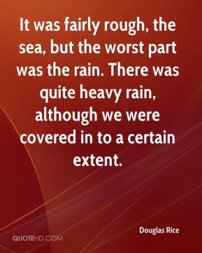 Douglas Rice - It was fairly rough, the sea, but the worst part was the rain. There was quite heavy rain, although we were covered in to a certain extent.