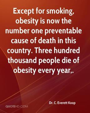 Dr. C. Everett Koop - Except for smoking, obesity is now the number one preventable cause of death in this country. Three hundred thousand people die of obesity every year.