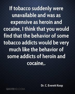 If tobacco suddenly were unavailable and was as expensive as heroin and cocaine, I think that you would find that the behavior of some tobacco addicts would be very much like the behavior of some addicts of heroin and cocaine.