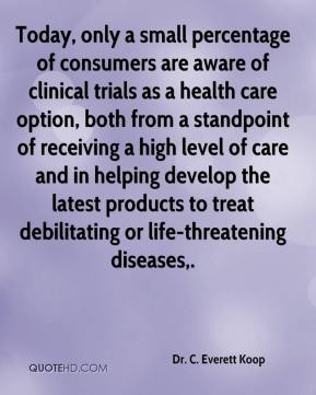 Dr. C. Everett Koop - Today, only a small percentage of consumers are aware of clinical trials as a health care option, both from a standpoint of receiving a high level of care and in helping develop the latest products to treat debilitating or life-threatening diseases.