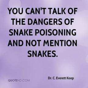 Dr. C. Everett Koop - You can't talk of the dangers of snake poisoning and not mention snakes.