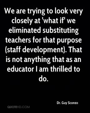 We are trying to look very closely at 'what if' we eliminated substituting teachers for that purpose (staff development). That is not anything that as an educator I am thrilled to do.