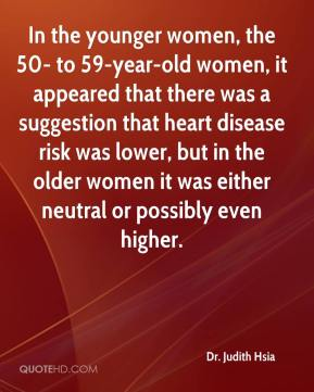 Dr. Judith Hsia - In the younger women, the 50- to 59-year-old women, it appeared that there was a suggestion that heart disease risk was lower, but in the older women it was either neutral or possibly even higher.