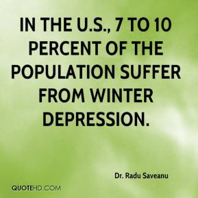 Dr. Radu Saveanu - In the U.S., 7 to 10 percent of the population suffer from winter depression.