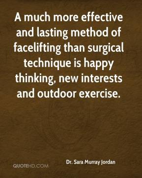 Dr. Sara Murray Jordan - A much more effective and lasting method of facelifting than surgical technique is happy thinking, new interests and outdoor exercise.
