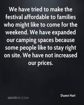 Duane Hart - We have tried to make the festival affordable to families who might like to come for the weekend. We have expanded our camping spaces because some people like to stay right on site. We have not increased our prices.