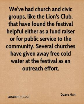 Duane Hart - We've had church and civic groups, like the Lion's Club, that have found the festival helpful either as a fund raiser or for public service to the community. Several churches have given away free cold water at the festival as an outreach effort.