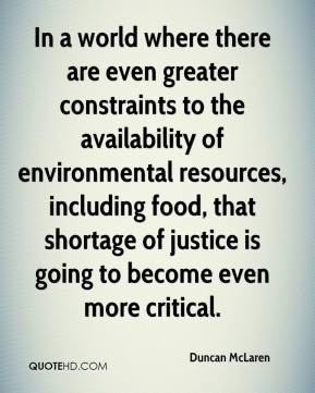 In a world where there are even greater constraints to the availability of environmental resources, including food, that shortage of justice is going to become even more critical.