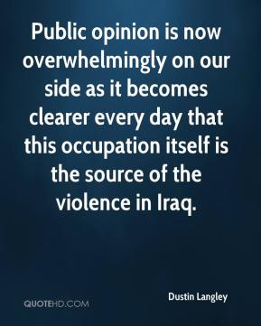 Dustin Langley - Public opinion is now overwhelmingly on our side as it becomes clearer every day that this occupation itself is the source of the violence in Iraq.