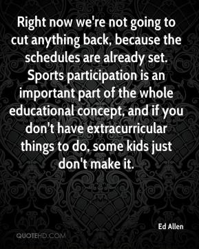 Ed Allen - Right now we're not going to cut anything back, because the schedules are already set. Sports participation is an important part of the whole educational concept, and if you don't have extracurricular things to do, some kids just don't make it.