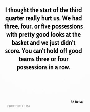 Ed Belva - I thought the start of the third quarter really hurt us. We had three, four, or five possessions with pretty good looks at the basket and we just didn't score. You can't hold off good teams three or four possessions in a row.