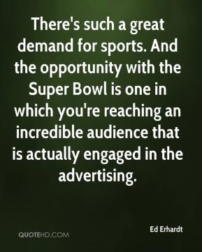 Ed Erhardt - There's such a great demand for sports. And the opportunity with the Super Bowl is one in which you're reaching an incredible audience that is actually engaged in the advertising.