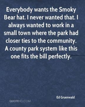 Ed Gruenwald - Everybody wants the Smoky Bear hat. I never wanted that. I always wanted to work in a small town where the park had closer ties to the community. A county park system like this one fits the bill perfectly.