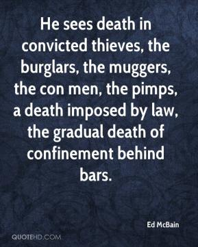 Ed McBain - He sees death in convicted thieves, the burglars, the muggers, the con men, the pimps, a death imposed by law, the gradual death of confinement behind bars.